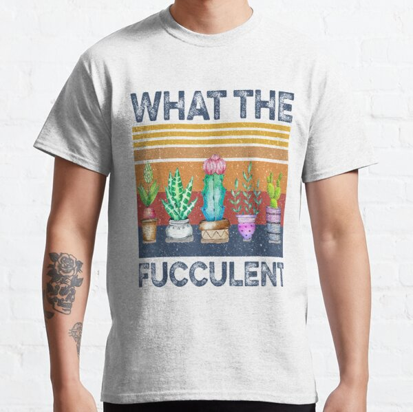 What the Fucculent Cactus Succulents Plants Classic T-Shirt