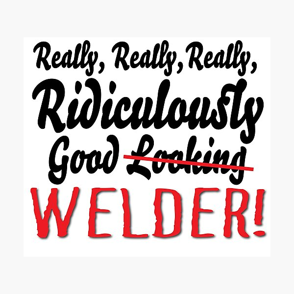 Really Ridiculously Good Welder! Photographic Print