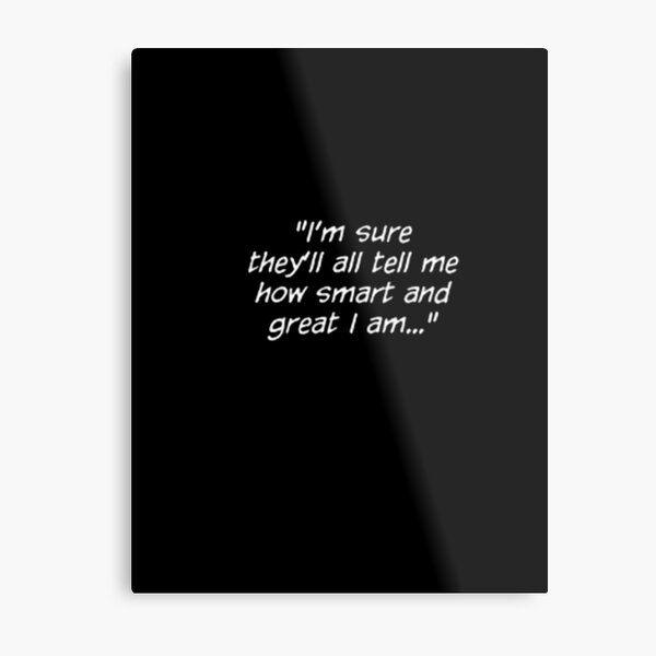 """""""I'm sure they'll all tell me how smart and great I am..."""" Metal Print"""