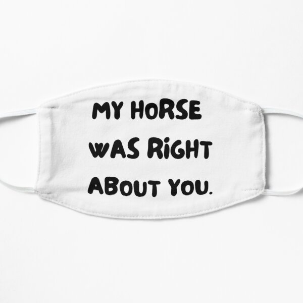 My horse was right about you. Horse and pony lover gift. Dressage, show horse, eventing, showjumping present. funny horse design. great kris kringle gift. joke horse. Flat Mask