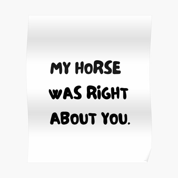 My horse was right about you. Horse and pony lover gift. Dressage, show horse, eventing, showjumping present. funny horse design. great kris kringle gift. joke horse. Poster