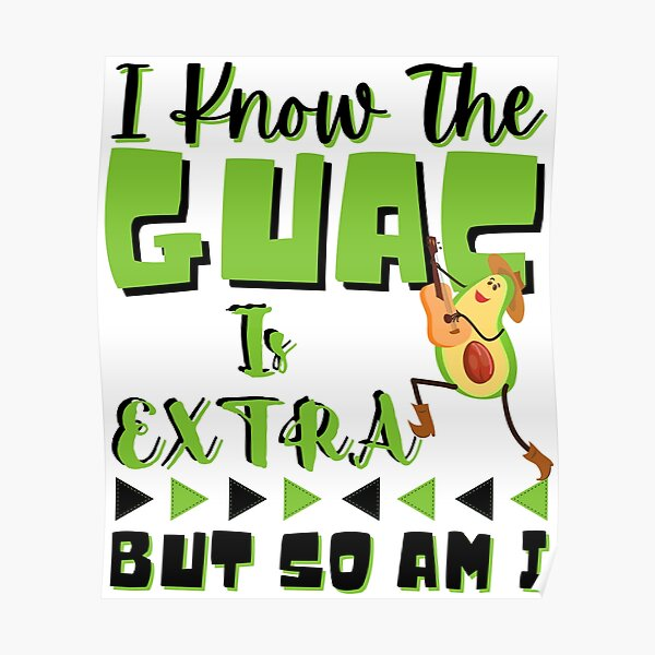 I Know The GUAC Is Extra But So Am I Poster