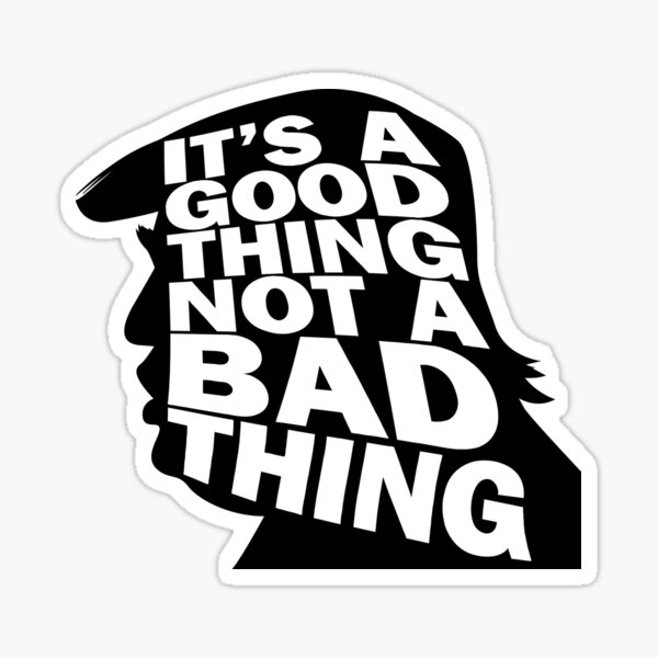 Trump It's a Good Thing, Not a Bad Thing Black Version  WTFBrahh Sticker