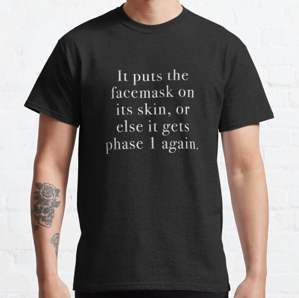 It puts the facemask on its skin, or else it gets phase 1 again. Classic T-Shirt