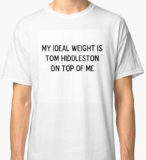 My ideal weight is Tom Hiddleston on top of me Classic T-Shirt