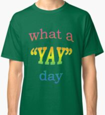 What a YAY day! Classic T-Shirt