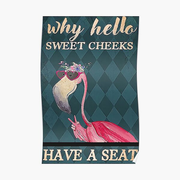 Why Hello Sweet Cheeks Have A Seat Flamingo  Poster