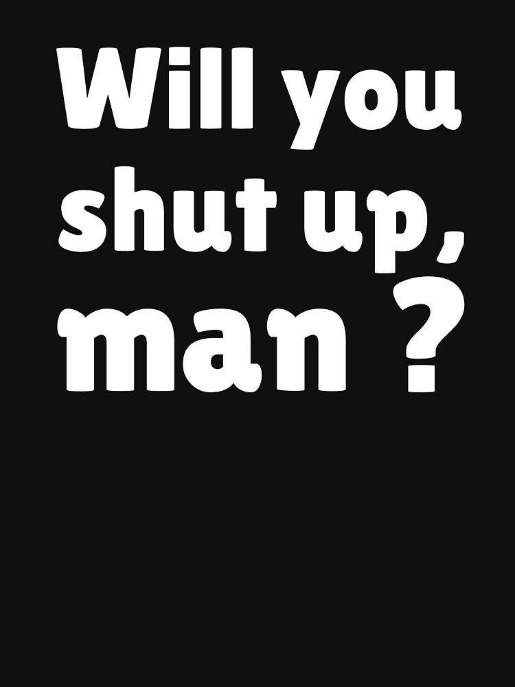 Will you shut up man by ds-4