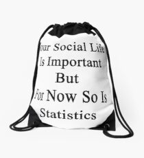 Your Social Life Is Important But For Now So Is Statistics  Drawstring Bag