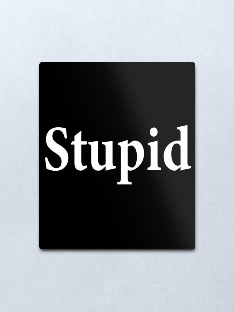Alternate view of Stupid - Not Smart - Dumb Metal Print