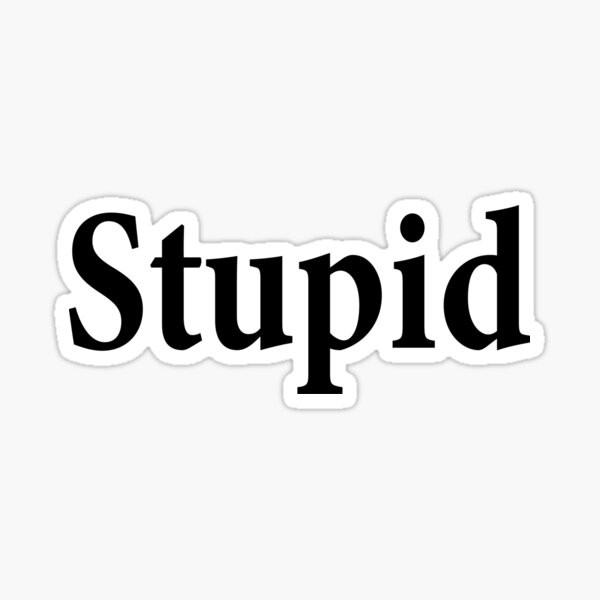 Stupid - Not Smart - Dumb Sticker