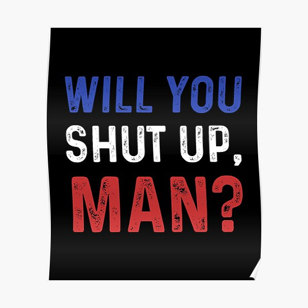 will you shut up man ? Poster