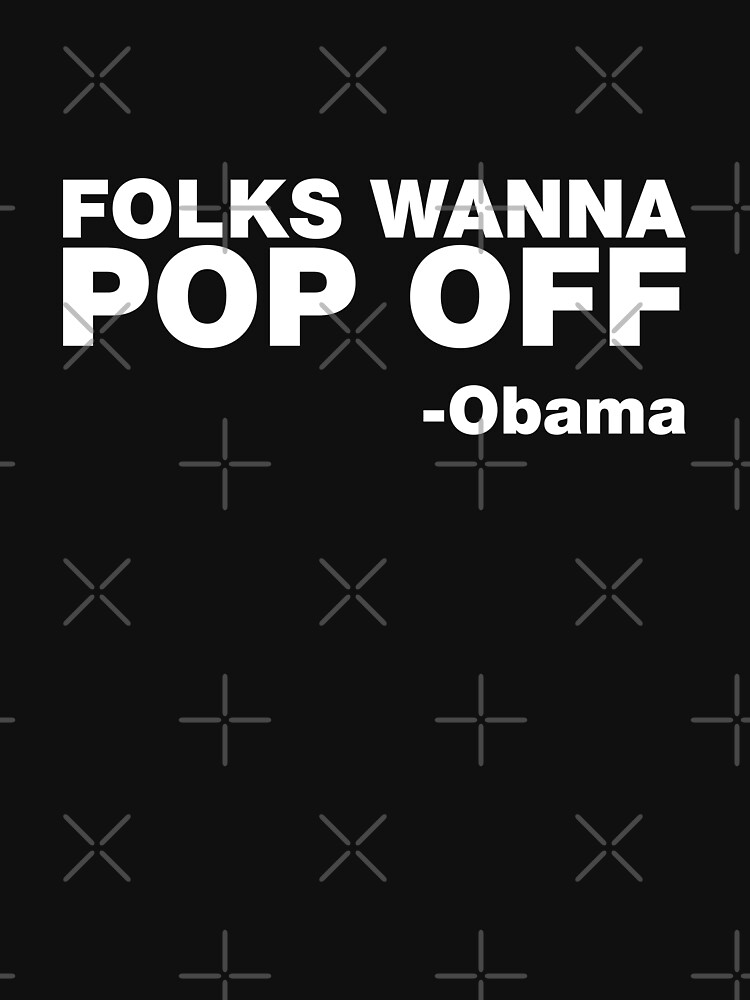 """Folks Wanna Pop Off"" -Obama Quote 