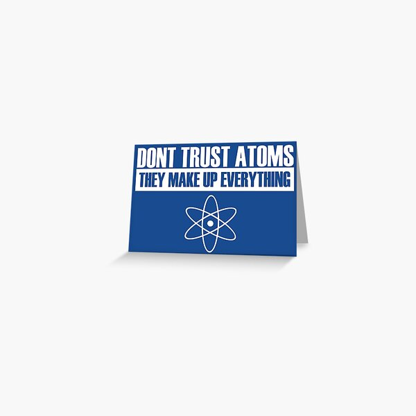Don't trust atoms they make up everything Greeting Card