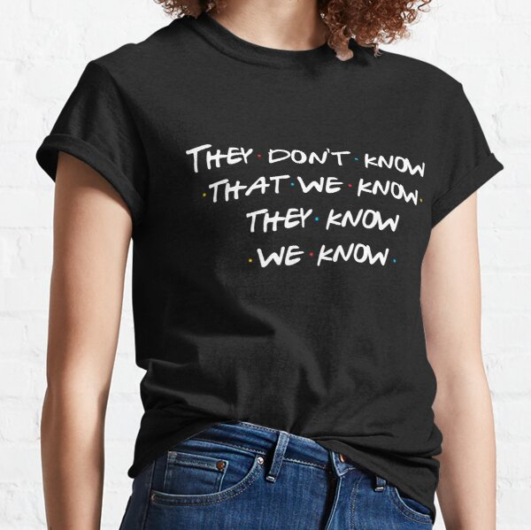 They don't know that we know... Classic T-Shirt