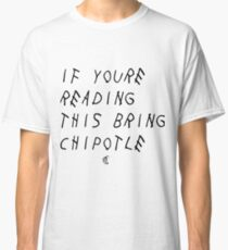 If your reading this bring chipotle Classic T-Shirt