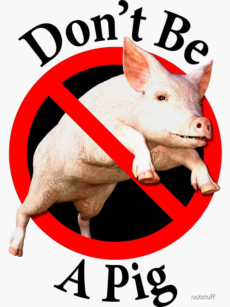 Don't be a Pig - Male Chauvinist - Don't be Uncouth by notstuff