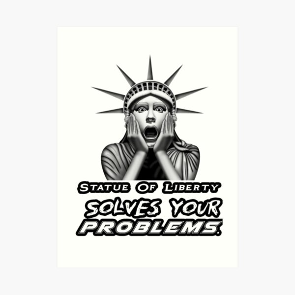 The Statue Of Liberty , Statue Of Liberty Solves Your Problems Art Print