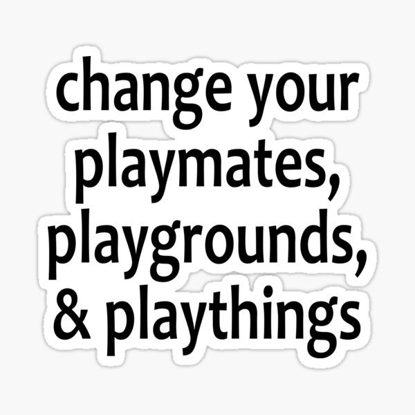 Change Your Playmates, Playgrounds, & Playthings  - AA Saying Sticker