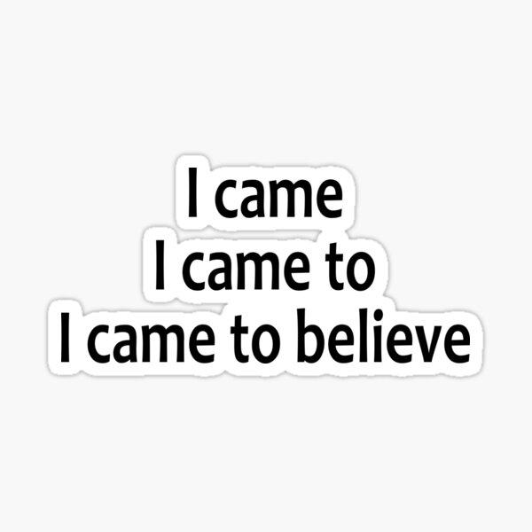 I Came, I Came To, I Came To Believe  - AA Saying Sticker