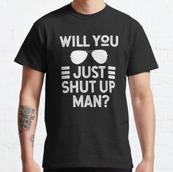 Will You Just Shut Up Man Classic T-Shirt