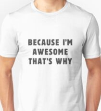 Because I'm awesome, that's why! Unisex T-Shirt
