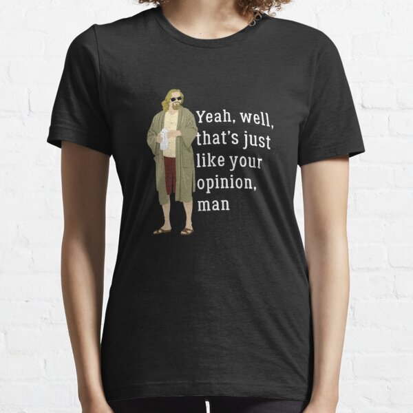 Yeah, well, that's just like your opinion, man Essential T-Shirt