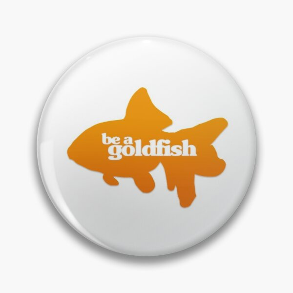 be a goldfish Pin