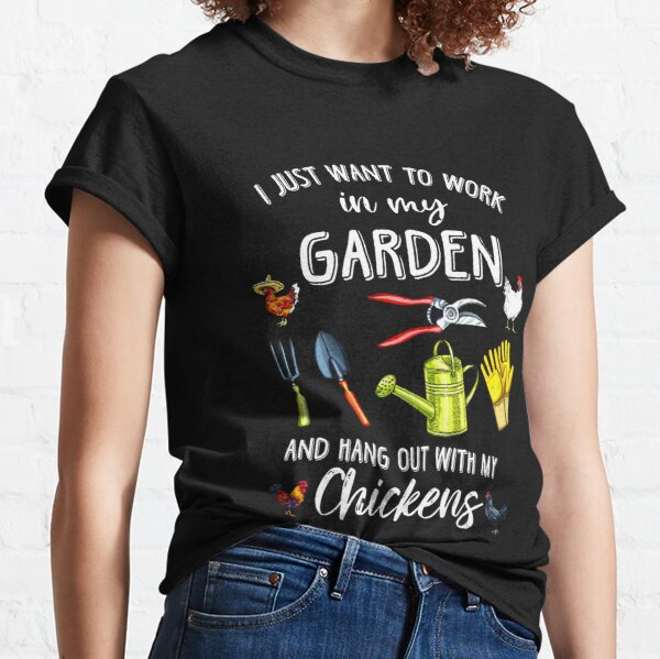 I just want to work in my garden and hang out with my chickens Classic T-Shirt