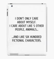 I don't only care about myself, I care about like 5 other people, animals and like six hundred fictional characters iPad Case/Skin