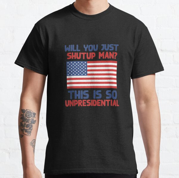 Will You Just Shutup Man This is So Unpresidential Biden Classic T-Shirt