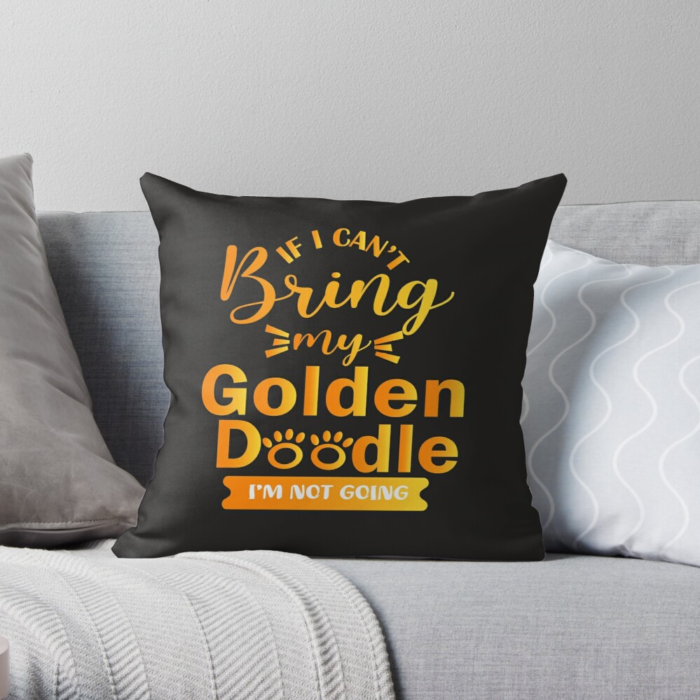 If I Can't Bring My Golden Doodle I'm Not Going Throw Pillow