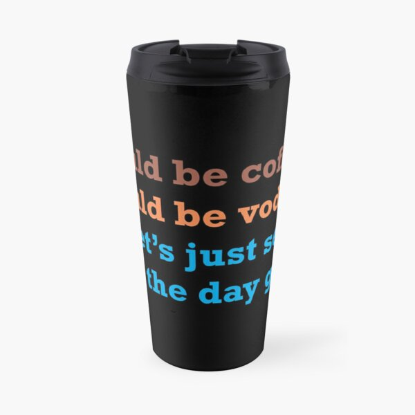 Could Be Coffee. Could Be Vodka.  Let's Just See How the Day Goes.  Travel Mug