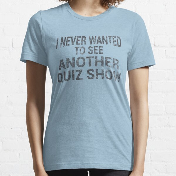 I NEVER WANTED TO SEE ANOTHER QUIZ SHOW Essential T-Shirt