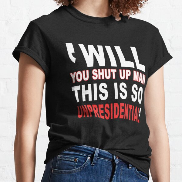 Will You Shut Up Man This Is So Unpresidential Classic T-Shirt