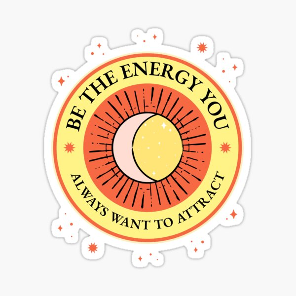 Be the Energy you Always Want to Attract Sticker