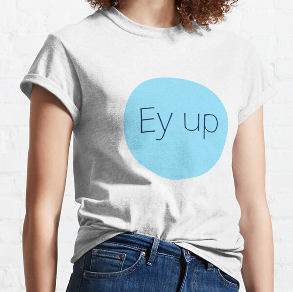Ey Up Yorkshire dialect greeting  Classic T-Shirt