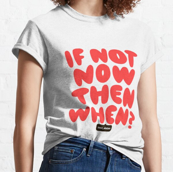If not now by Sasa Elebea Classic T-Shirt