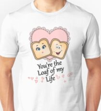 You're the Loaf of my Life Unisex T-Shirt