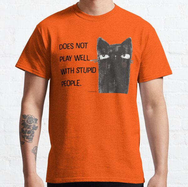 Black Cat Full of Snark Funny Does Not Play Well with Stupid People  Classic T-Shirt