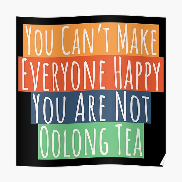 Can't Make Everyone Happy You Are Not Oolong Tea Poster