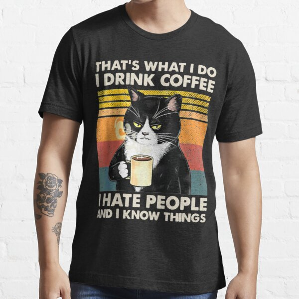 That's What I Do I Drink Coffee I Hate People And I Know Things Cat Lover Gifts Essential T-Shirt