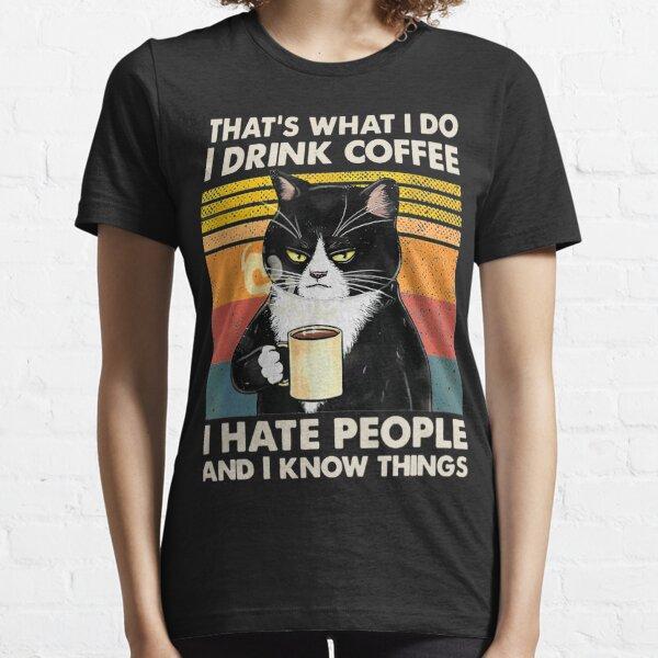 Das ist was ich tue Ich trinke Kaffee Ich hasse Leute Und ich weiß Dinge, die Katzenliebhaber Geschenke Essential T-Shirt