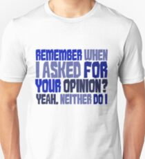 Remember when I asked for your opinion?  Yeah, neither do I. Unisex T-Shirt