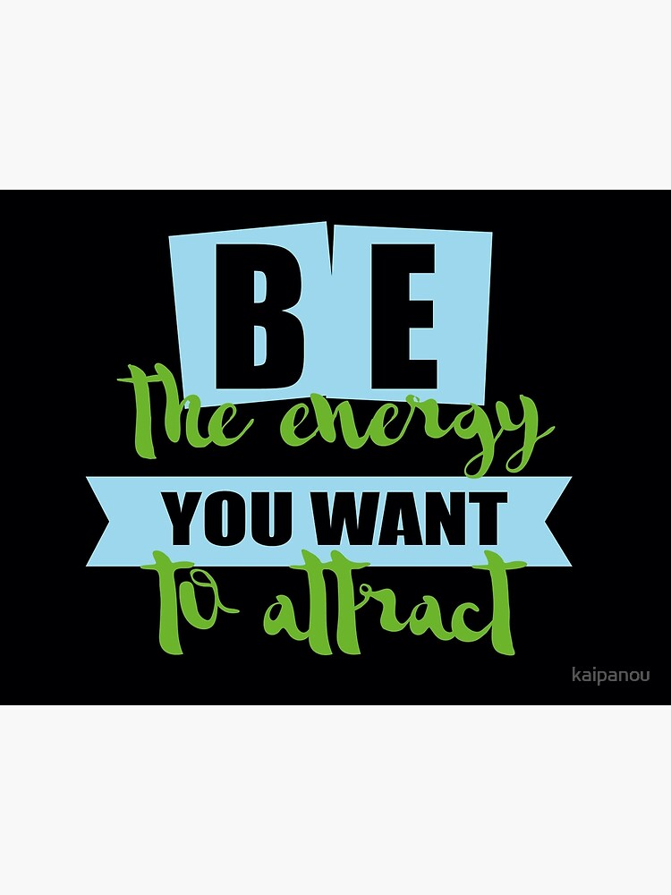 be the energy you want to attract by kaipanou