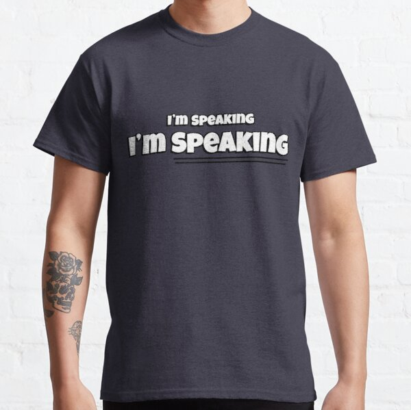 I'm Speaking - I'm SPEAKING. (In White) Classic T-Shirt