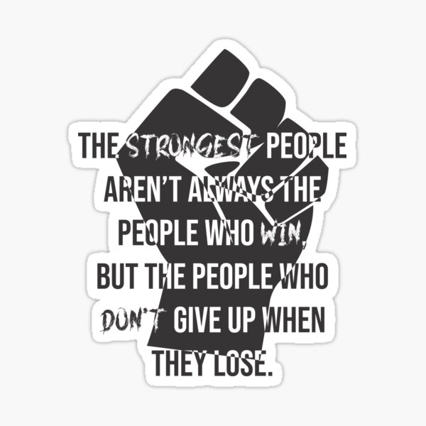 The strongest people aren't always the people who win, but the people who don't give up Sticker