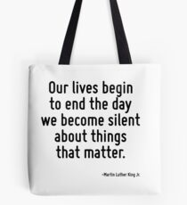 Our lives begin to end the day we become silent about things that matter. Tote Bag