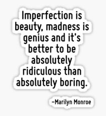 Imperfection is beauty, madness is genius and it's better to be absolutely ridiculous than absolutely boring. Sticker