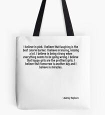 I believe in pink. I believe that laughing is the best calorie burner. I believe in kissing, kissing a lot. I believe in being strong when everything seems to be going wrong. I believe that happy gir Tote Bag